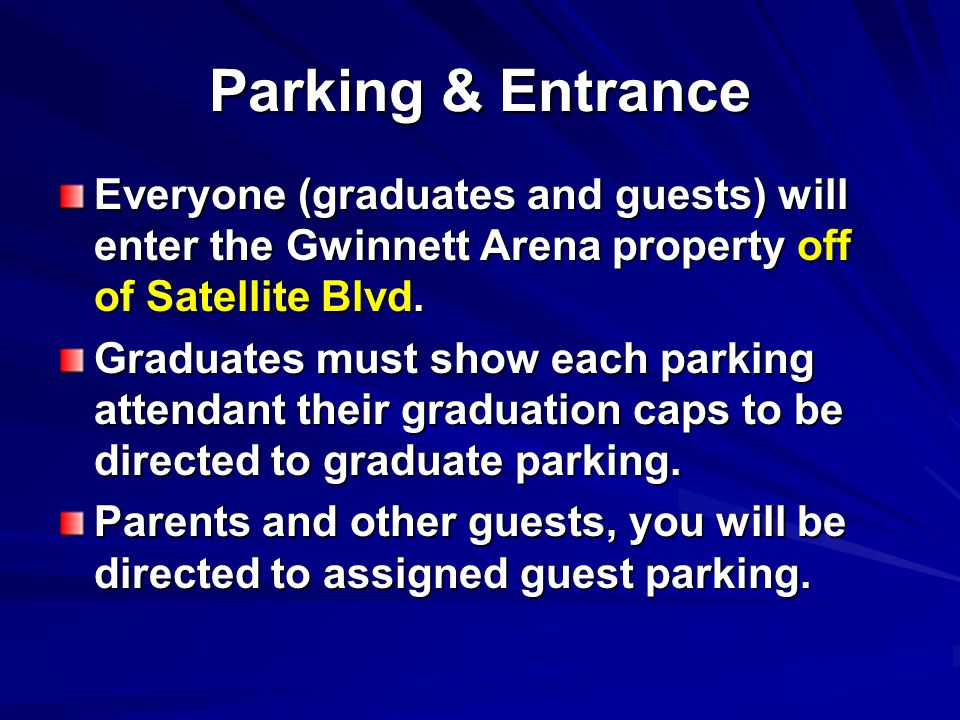 Parking & Entrance Everyone (graduates and guests) will enter the Gwinnett Arena property off of Satellite Blvd. Graduates must show each parking atte