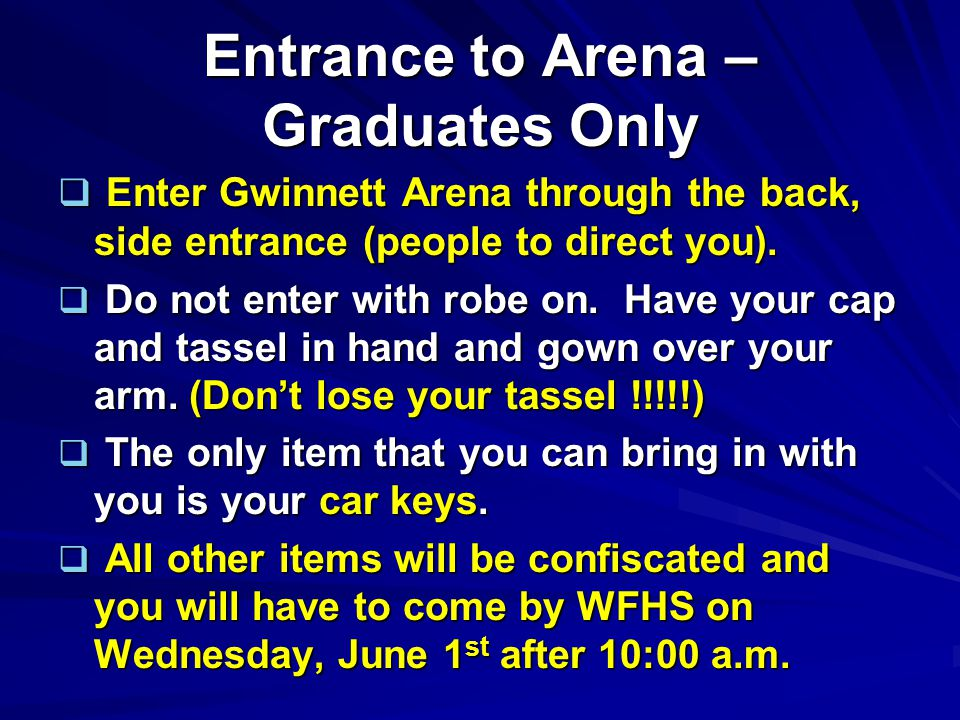 Entrance to Arena – Graduates Only  Enter Gwinnett Arena through the back, side entrance (people to direct you).  Do not enter with robe on. Have yo