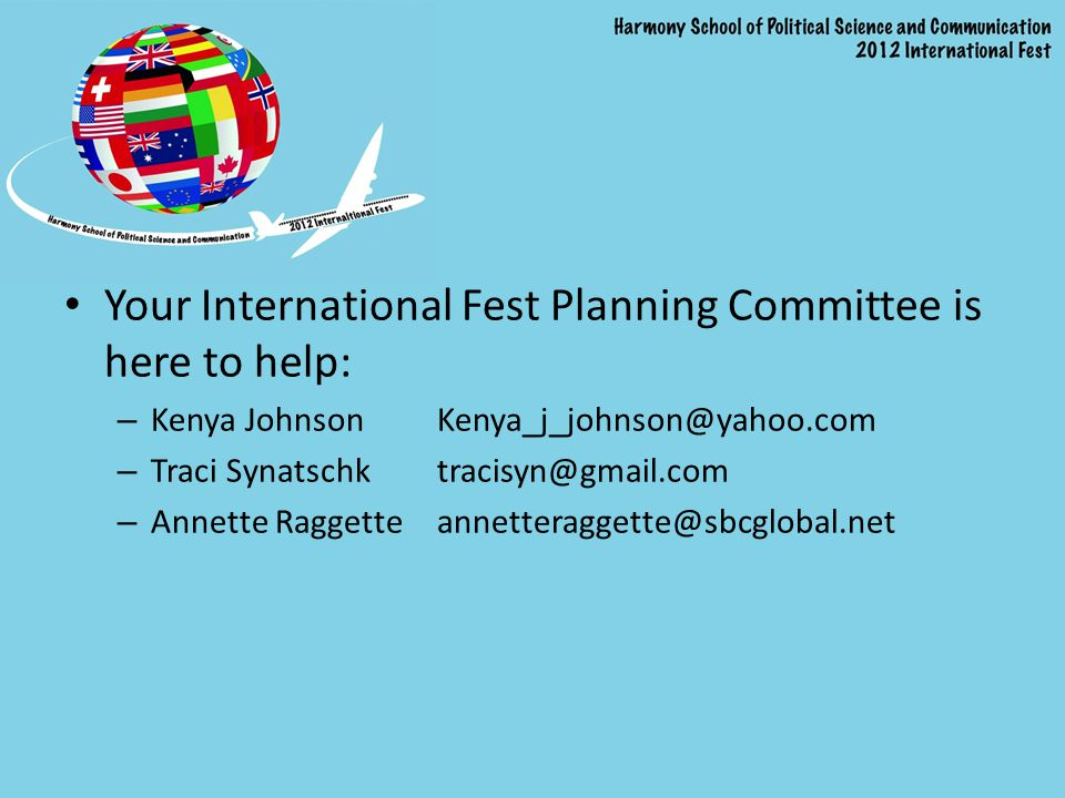 Your International Fest Planning Committee is here to help: – Kenya Johnson Kenya_j_johnson@yahoo.com – Traci Synatschk tracisyn@gmail.com – Annette Raggette annetteraggette@sbcglobal.net