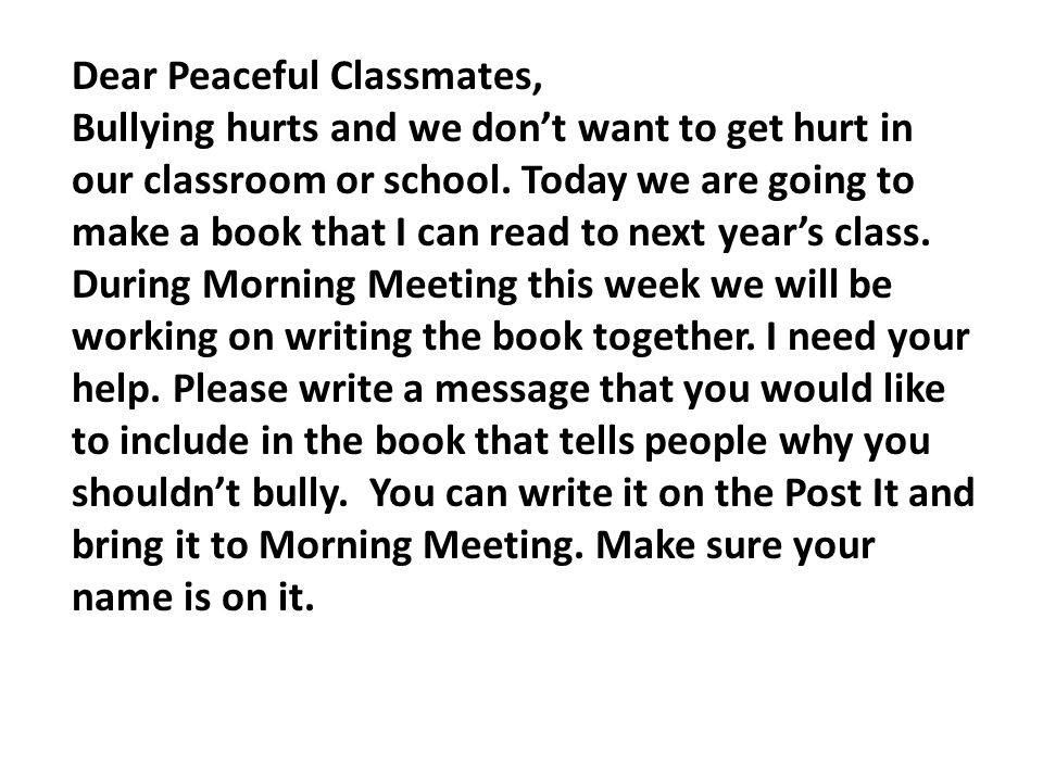Dear Peaceful Classmates, Bullying hurts and we don't want to get hurt in our classroom or school. Today we are going to make a book that I can read t