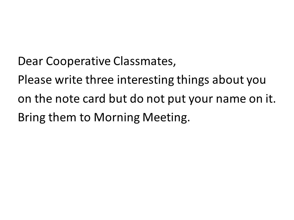 Dear Cooperative Classmates, Please write three interesting things about you on the note card but do not put your name on it. Bring them to Morning Me