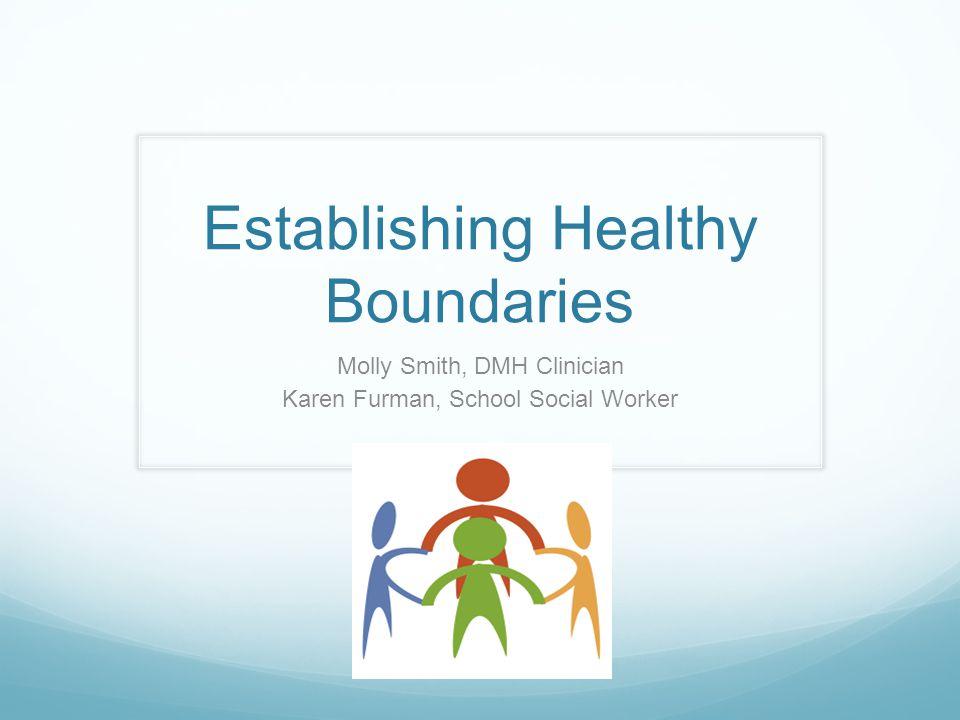 Establishing Healthy Boundaries Molly Smith, DMH Clinician Karen Furman, School Social Worker