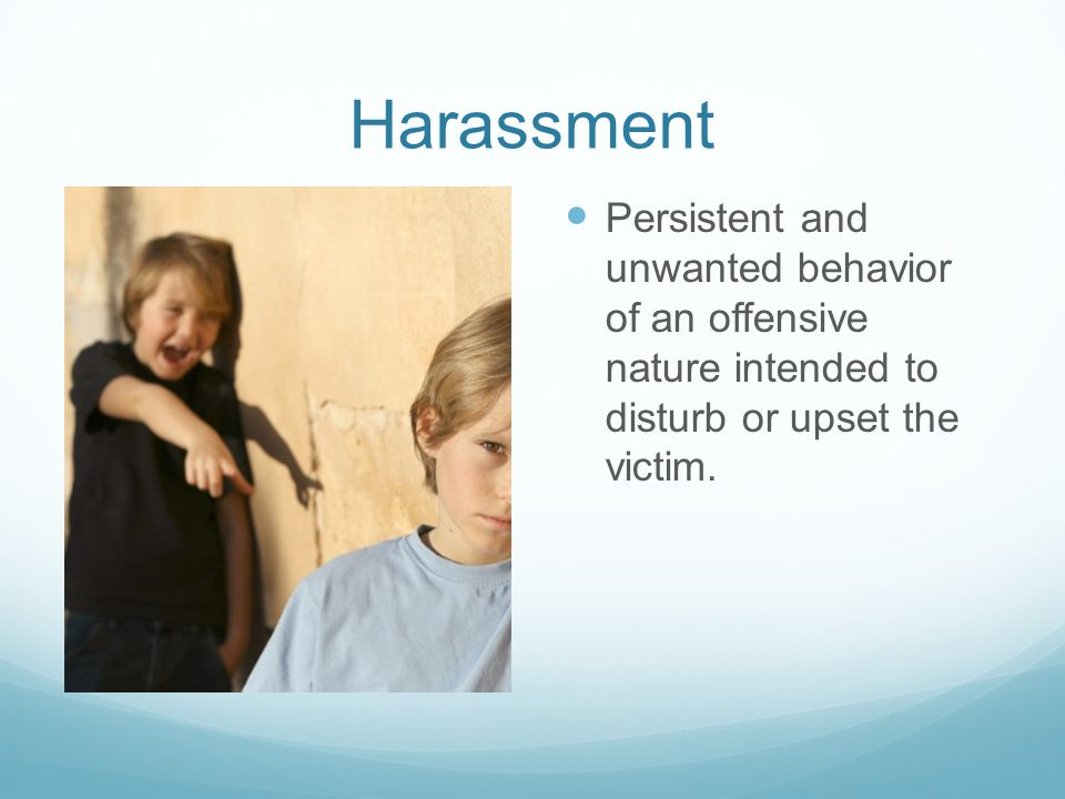 Harassment Persistent and unwanted behavior of an offensive nature intended to disturb or upset the victim.