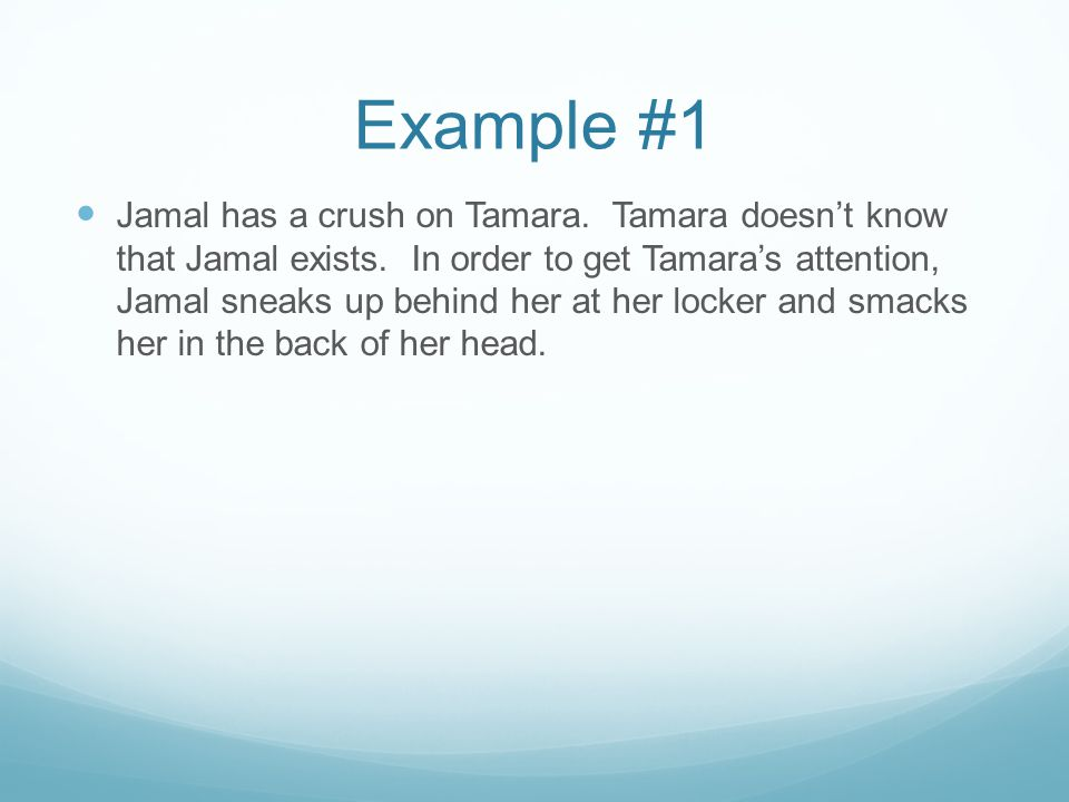 Example #1 Jamal has a crush on Tamara. Tamara doesn't know that Jamal exists. In order to get Tamara's attention, Jamal sneaks up behind her at her l