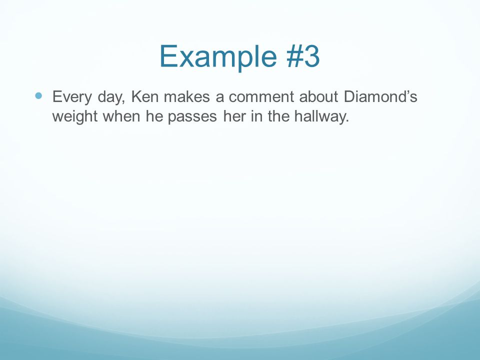 Example #3 Every day, Ken makes a comment about Diamond's weight when he passes her in the hallway.