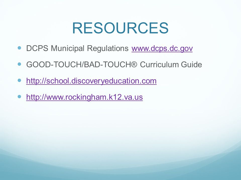 RESOURCES DCPS Municipal Regulations www.dcps.dc.govwww.dcps.dc.gov GOOD-TOUCH/BAD-TOUCH® Curriculum Guide http://school.discoveryeducation.com http://www.rockingham.k12.va.us