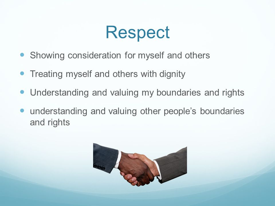 Respect Showing consideration for myself and others Treating myself and others with dignity Understanding and valuing my boundaries and rights understanding and valuing other people's boundaries and rights