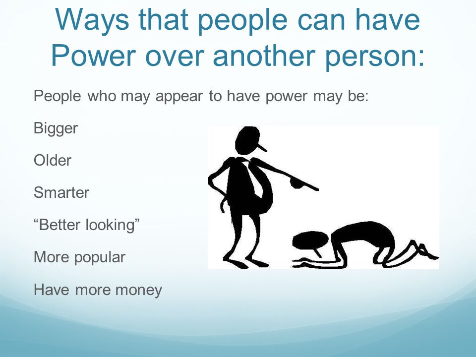 Ways that people can have Power over another person: People who may appear to have power may be: Bigger Older Smarter Better looking More popular Have more money
