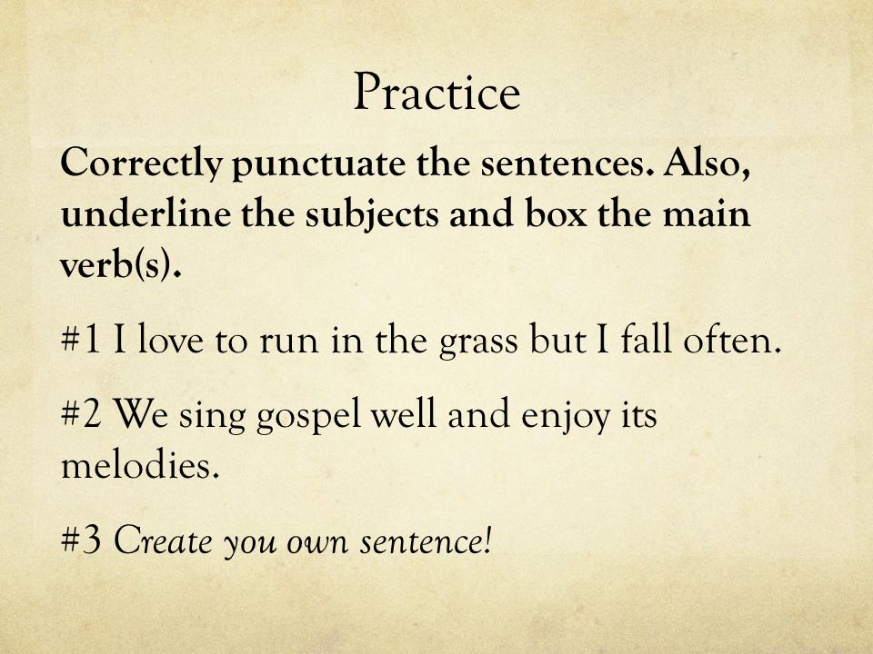 Practice Correctly punctuate the sentences. Also, underline the subjects and box the main verb(s).