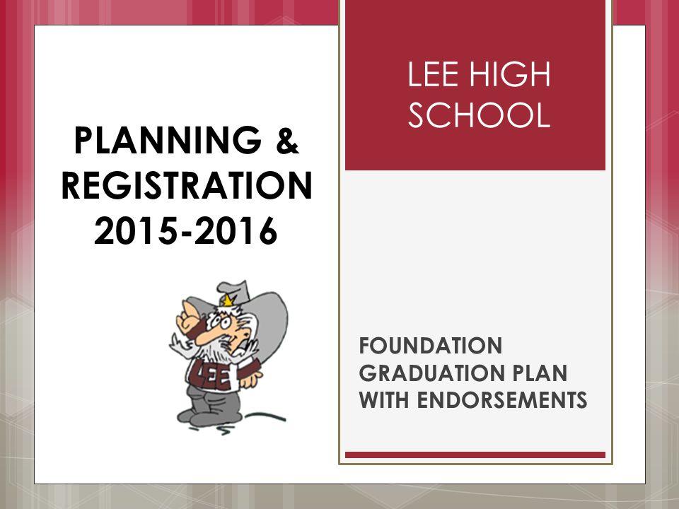 LEE HIGH SCHOOL FOUNDATION GRADUATION PLAN WITH ENDORSEMENTS PLANNING & REGISTRATION 2015-2016