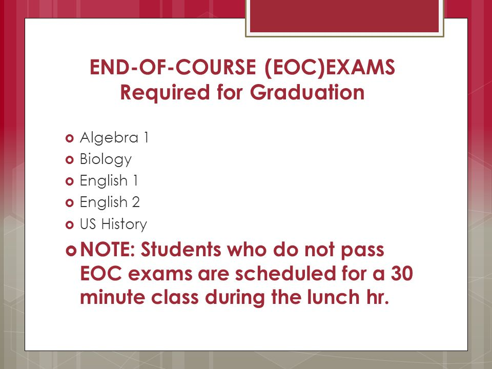 END-OF-COURSE (EOC)EXAMS Required for Graduation  Algebra 1  Biology  English 1  English 2  US History  NOTE: Students who do not pass EOC exams are scheduled for a 30 minute class during the lunch hr.