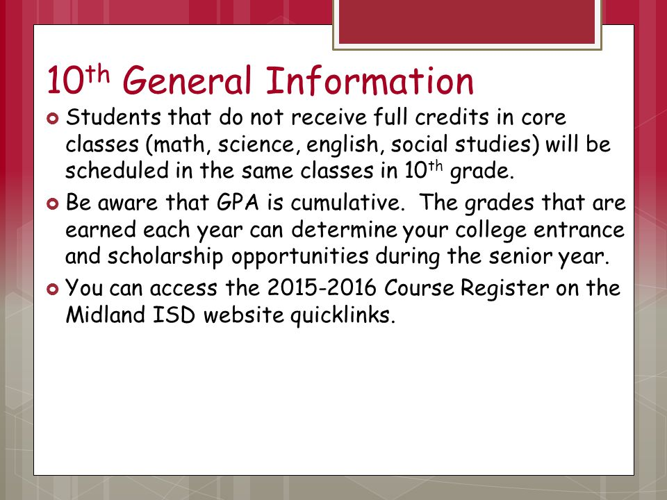 10 th General Information  Students that do not receive full credits in core classes (math, science, english, social studies) will be scheduled in the same classes in 10 th grade.