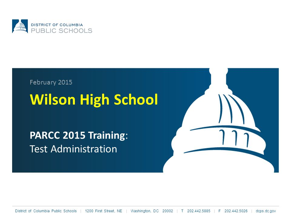 District of Columbia Public Schools | 1200 First Street, NE | Washington, DC 20002 | T 202.442.5885 | F 202.442.5026 | dcps.dc.gov Wilson High School PARCC 2015 Training: Test Administration February 2015