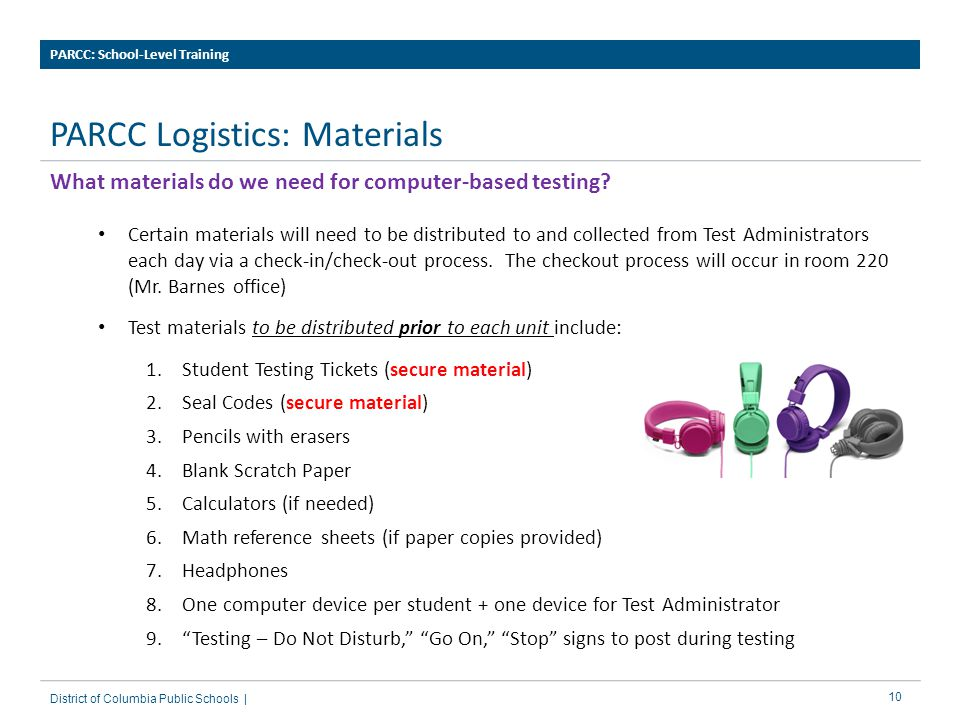 10 PARCC Logistics: Materials PARCC: School-Level Training District of Columbia Public Schools | What materials do we need for computer-based testing.
