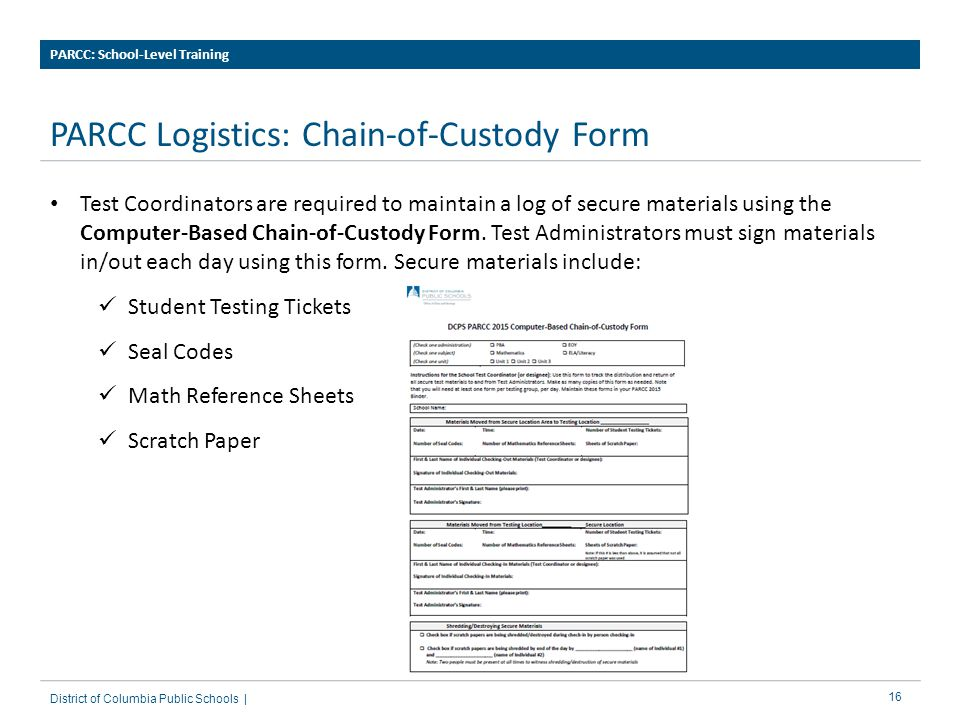 16 PARCC Logistics: Chain-of-Custody Form PARCC: School-Level Training District of Columbia Public Schools | Test Coordinators are required to maintain a log of secure materials using the Computer-Based Chain-of-Custody Form.