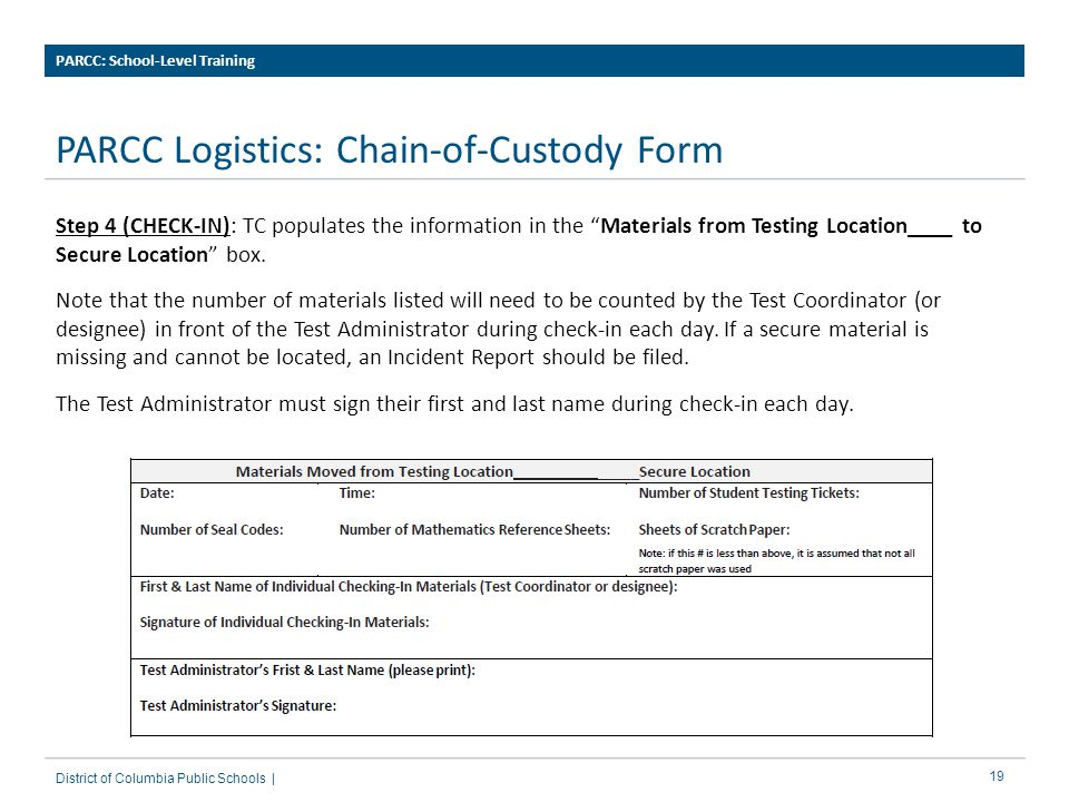 19 PARCC Logistics: Chain-of-Custody Form PARCC: School-Level Training District of Columbia Public Schools | Step 4 (CHECK-IN): TC populates the information in the Materials from Testing Location____ to Secure Location box.