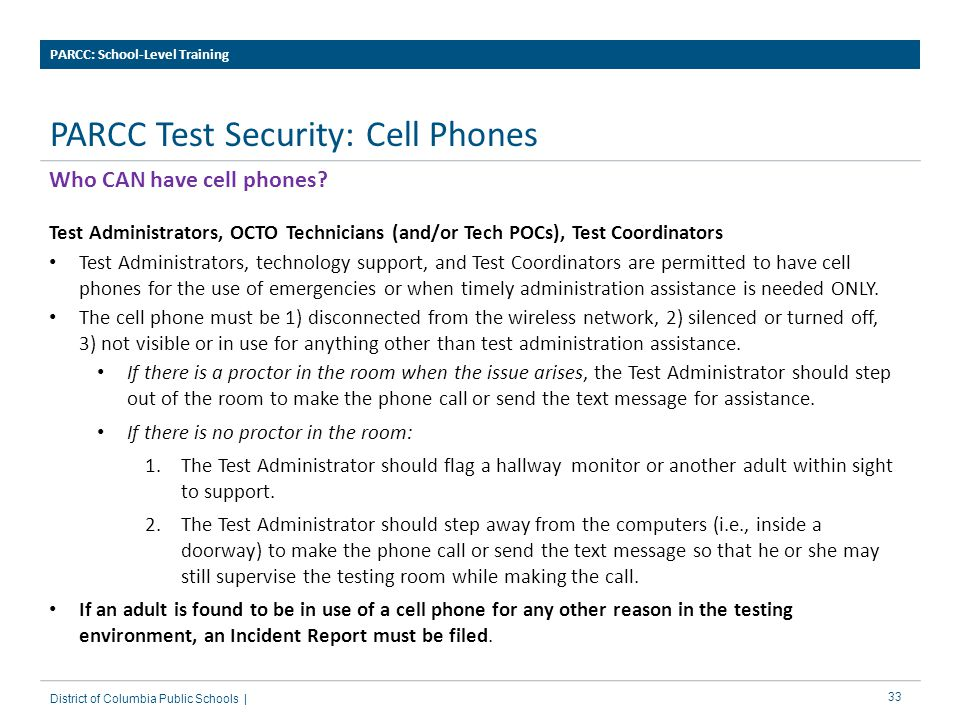 33 PARCC Test Security: Cell Phones PARCC: School-Level Training District of Columbia Public Schools | Who CAN have cell phones.