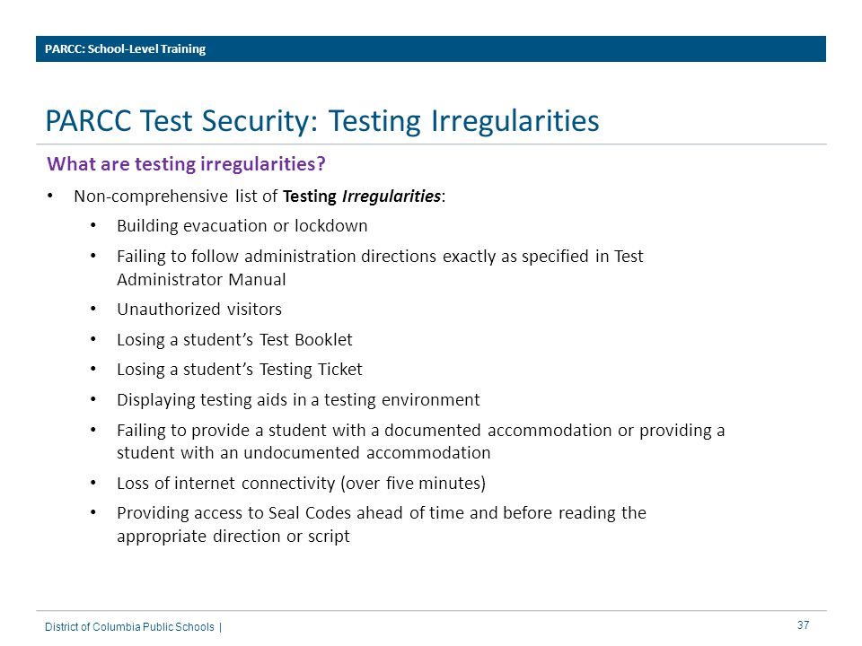 37 PARCC Test Security: Testing Irregularities PARCC: School-Level Training District of Columbia Public Schools | What are testing irregularities.