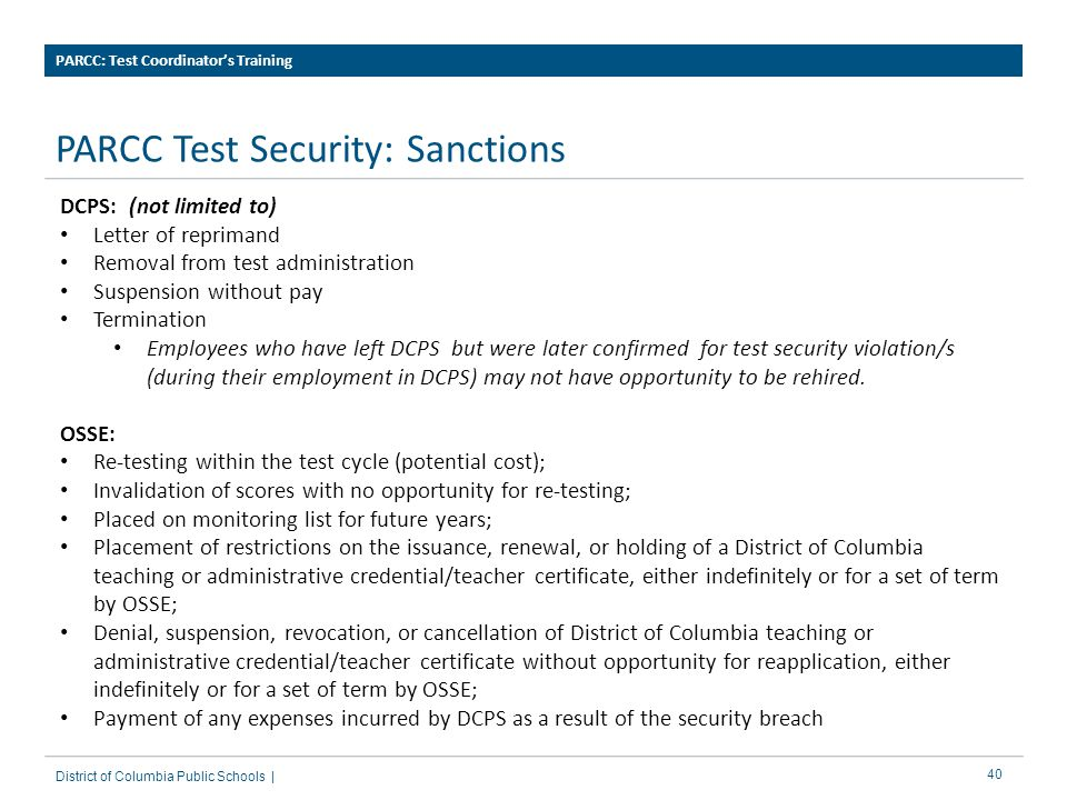 40 PARCC Test Security: Sanctions PARCC: Test Coordinator's Training District of Columbia Public Schools | DCPS: (not limited to) Letter of reprimand Removal from test administration Suspension without pay Termination Employees who have left DCPS but were later confirmed for test security violation/s (during their employment in DCPS) may not have opportunity to be rehired.