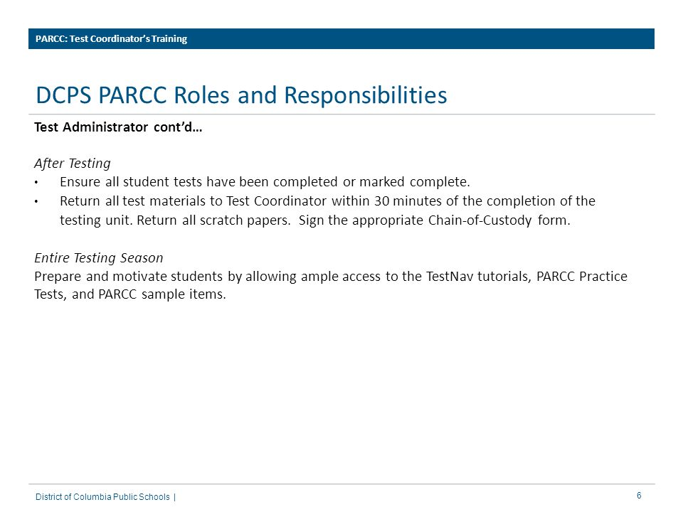 6 DCPS PARCC Roles and Responsibilities PARCC: Test Coordinator's Training District of Columbia Public Schools | Test Administrator cont'd… After Testing Ensure all student tests have been completed or marked complete.