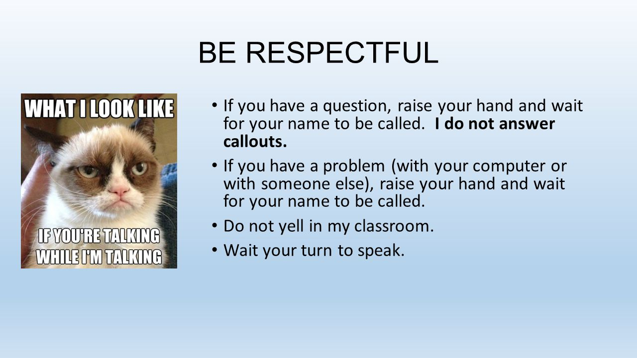 BE RESPECTFUL If you have a question, raise your hand and wait for your name to be called.