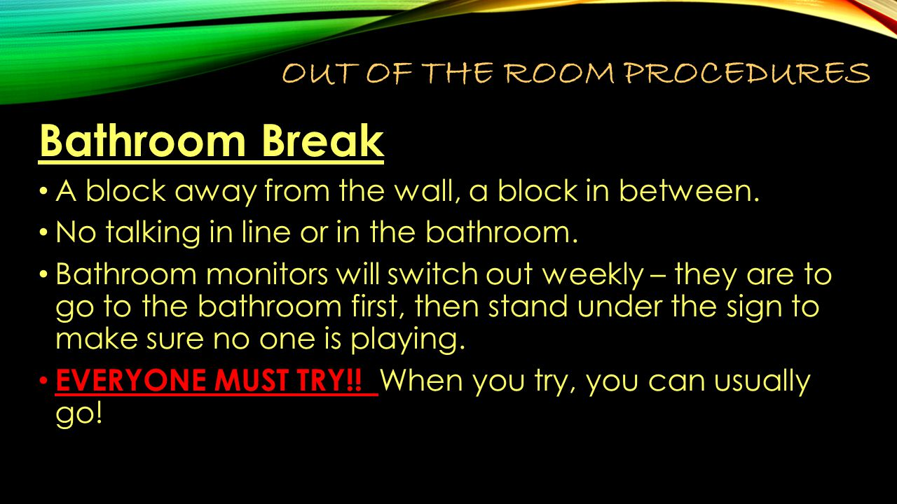 OUT OF THE ROOM PROCEDURES Bathroom Break A block away from the wall, a block in between.