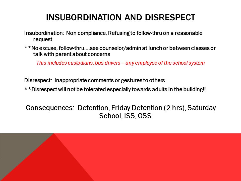 INSUBORDINATION AND DISRESPECT Insubordination: Non compliance, Refusing to follow-thru on a reasonable request **No excuse, follow-thru….see counselor/admin at lunch or between classes or talk with parent about concerns This includes custodians, bus drivers – any employee of the school system Disrespect: Inappropriate comments or gestures to others **Disrespect will not be tolerated especially towards adults in the building!.