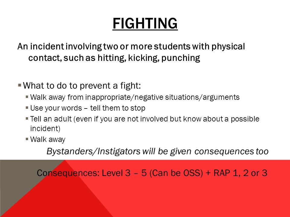 FIGHTING An incident involving two or more students with physical contact, such as hitting, kicking, punching  What to do to prevent a fight:  Walk away from inappropriate/negative situations/arguments  Use your words – tell them to stop  Tell an adult (even if you are not involved but know about a possible incident)  Walk away Bystanders/Instigators will be given consequences too Consequences: Level 3 – 5 (Can be OSS) + RAP 1, 2 or 3