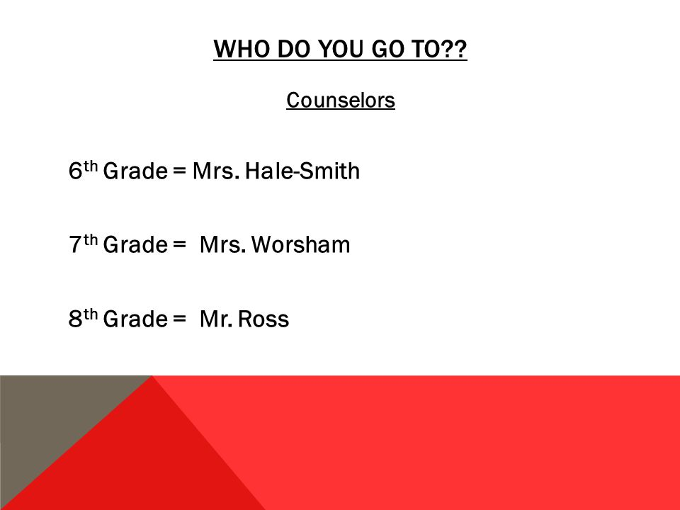 WHO DO YOU GO TO . Counselors 6 th Grade = Mrs. Hale-Smith 7 th Grade = Mrs.