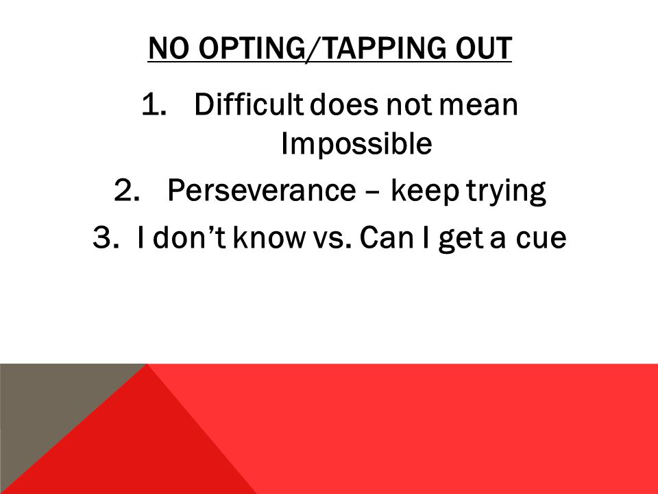 NO OPTING/TAPPING OUT 1.Difficult does not mean Impossible 2.Perseverance – keep trying 3.