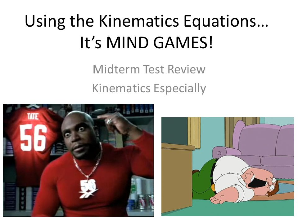 Using the Kinematics Equations… It's MIND GAMES! Midterm Test Review Kinematics Especially