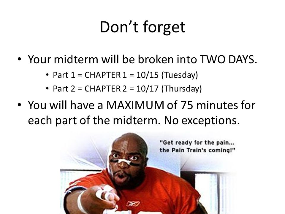 Don't forget Your midterm will be broken into TWO DAYS.