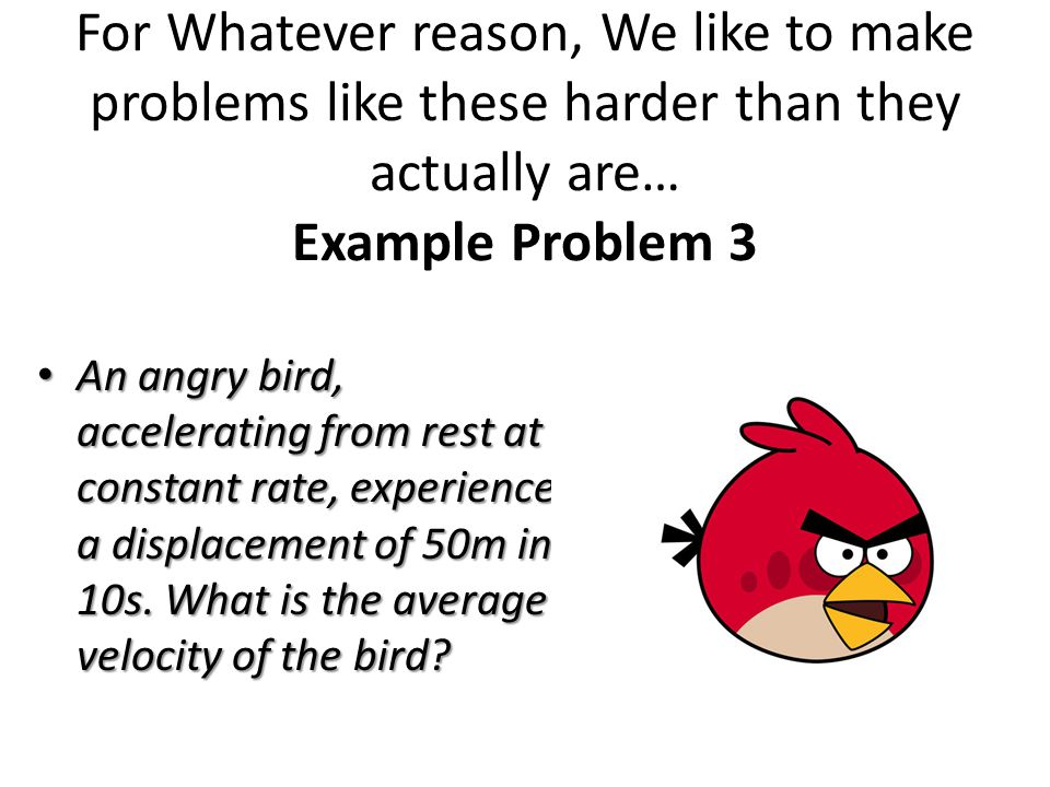 For Whatever reason, We like to make problems like these harder than they actually are… Example Problem 3 An angry bird, accelerating from rest at a constant rate, experiences a displacement of 50m in 10s.