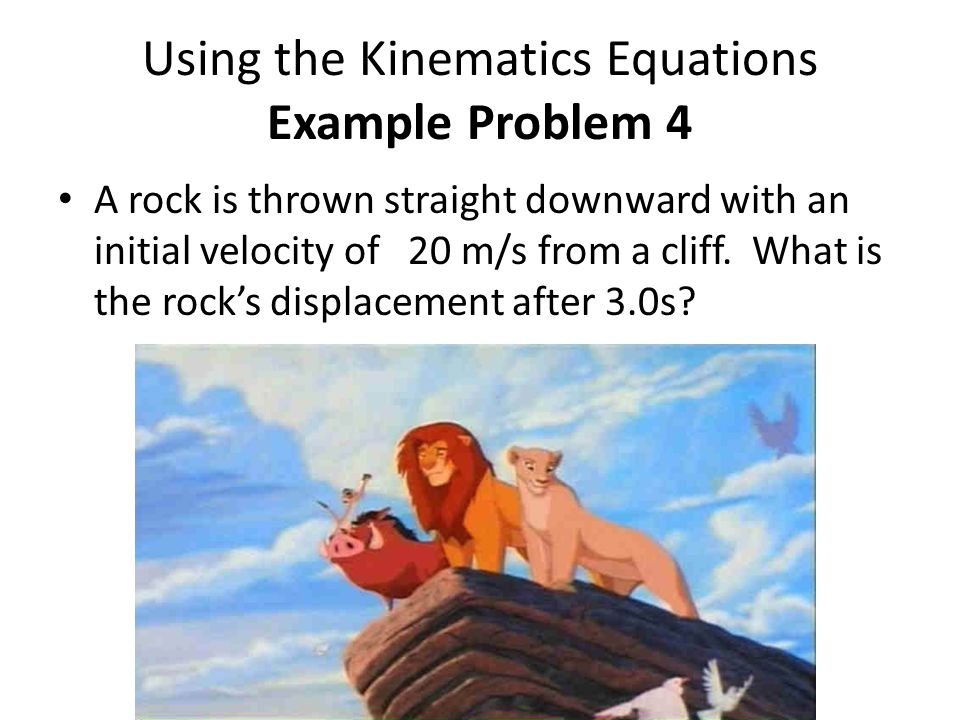 Using the Kinematics Equations Example Problem 4 A rock is thrown straight downward with an initial velocity of 20 m/s from a cliff. What is the rock'