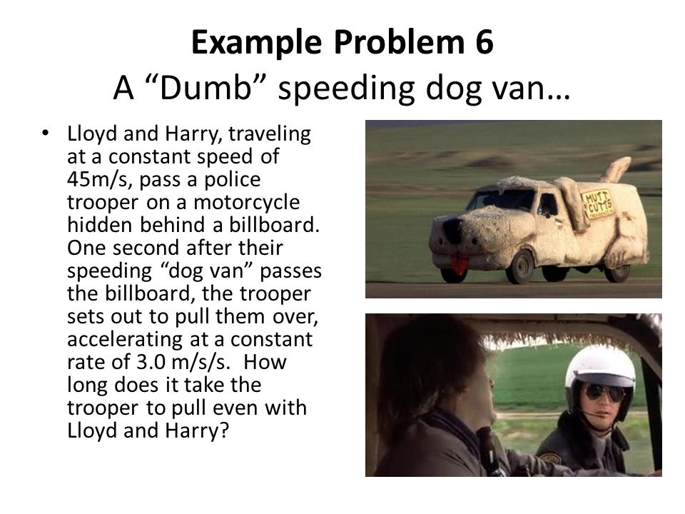 "Example Problem 6 A ""Dumb"" speeding dog van… Lloyd and Harry, traveling at a constant speed of 45m/s, pass a police trooper on a motorcycle hidden beh"