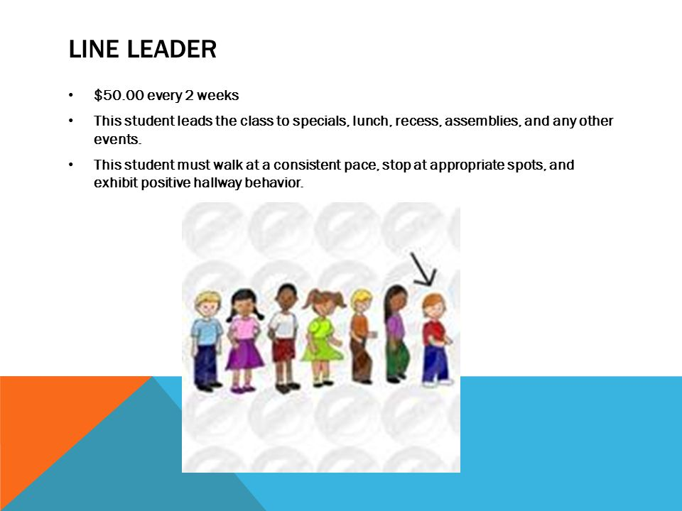 LINE LEADER $50.00 every 2 weeks This student leads the class to specials, lunch, recess, assemblies, and any other events. This student must walk at