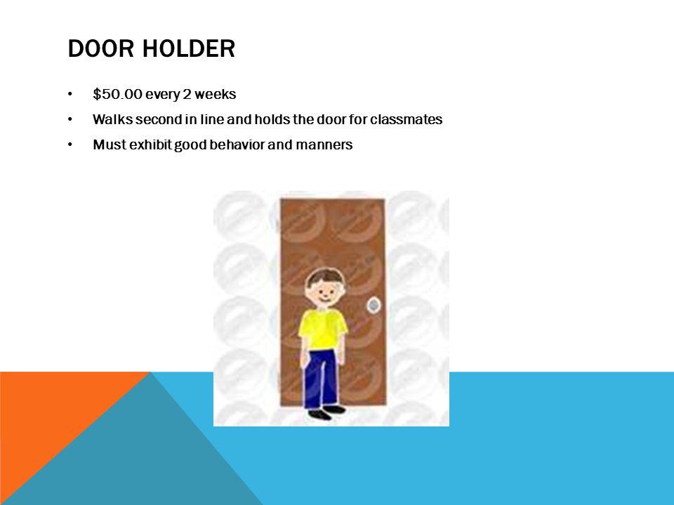 DOOR HOLDER $50.00 every 2 weeks Walks second in line and holds the door for classmates Must exhibit good behavior and manners