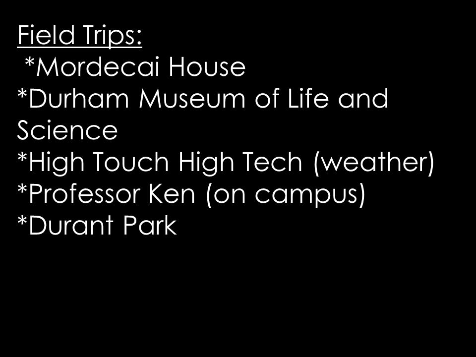 Field Trips: *Mordecai House *Durham Museum of Life and Science *High Touch High Tech (weather) *Professor Ken (on campus) *Durant Park
