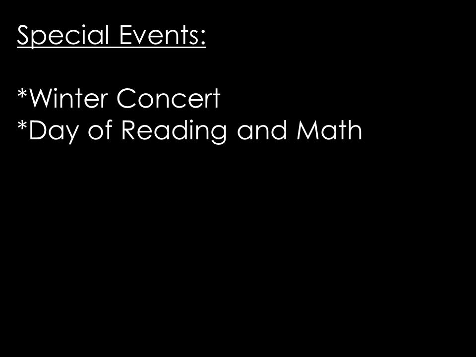 Special Events: *Winter Concert *Day of Reading and Math