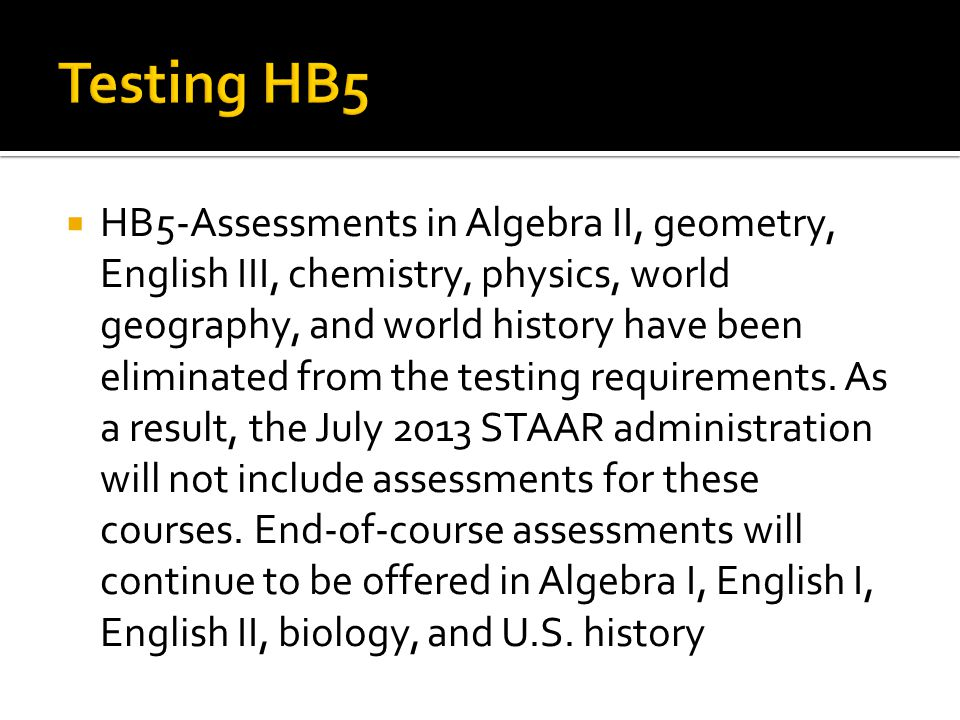  HB5-Assessments in Algebra II, geometry, English III, chemistry, physics, world geography, and world history have been eliminated from the testing requirements.