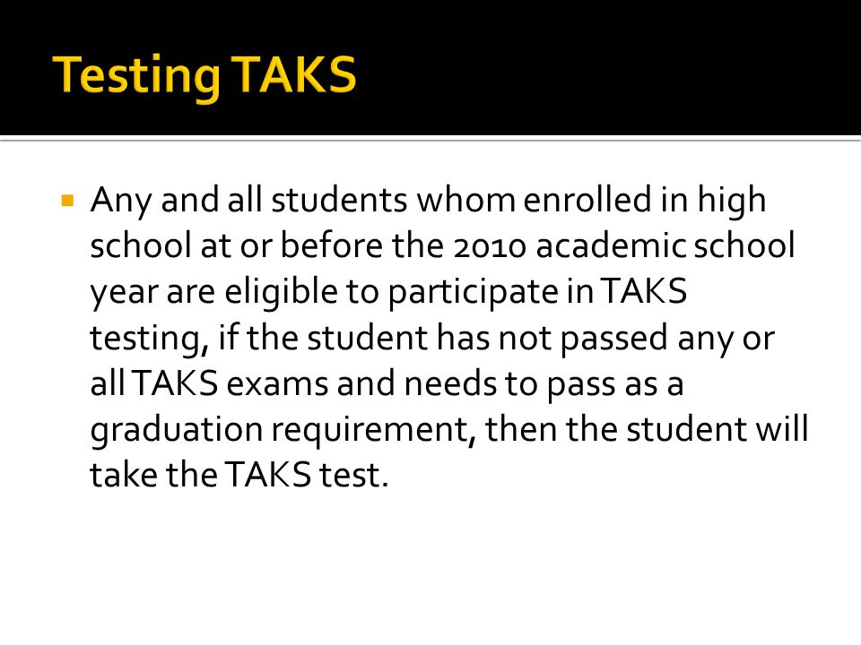  Any and all students whom enrolled in high school at or before the 2010 academic school year are eligible to participate in TAKS testing, if the student has not passed any or all TAKS exams and needs to pass as a graduation requirement, then the student will take the TAKS test.