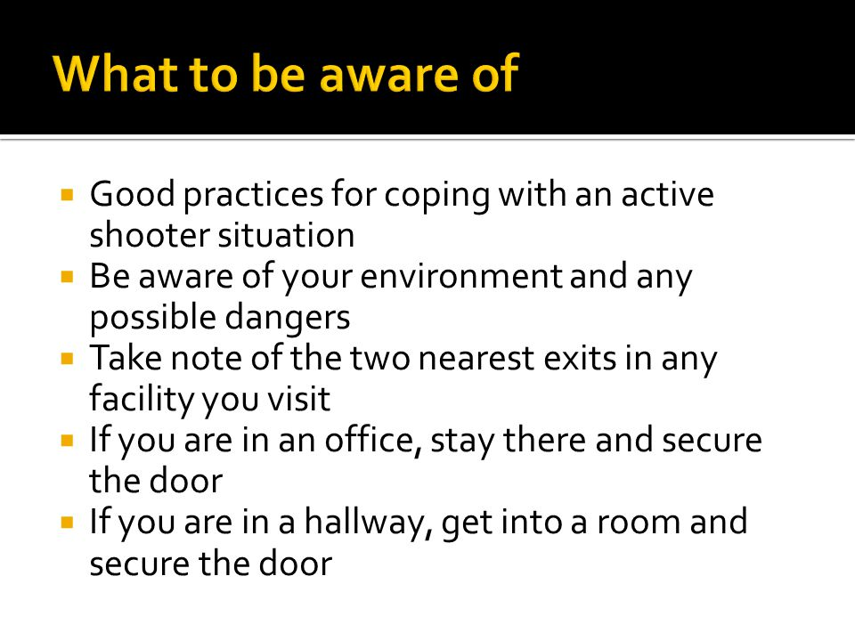  Good practices for coping with an active shooter situation  Be aware of your environment and any possible dangers  Take note of the two nearest exits in any facility you visit  If you are in an office, stay there and secure the door  If you are in a hallway, get into a room and secure the door