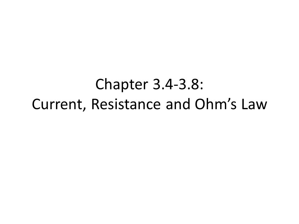 Chapter 3.4-3.8: Current, Resistance and Ohm's Law