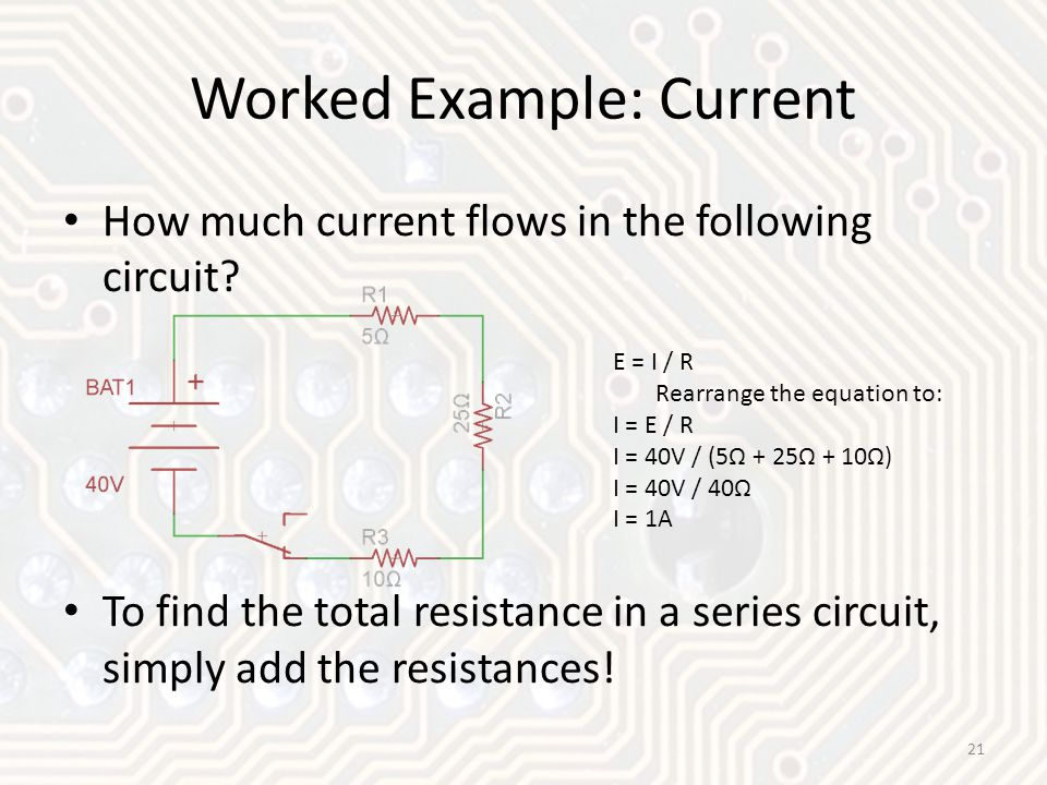 How much current flows in the following circuit? To find the total resistance in a series circuit, simply add the resistances! Worked Example: Current