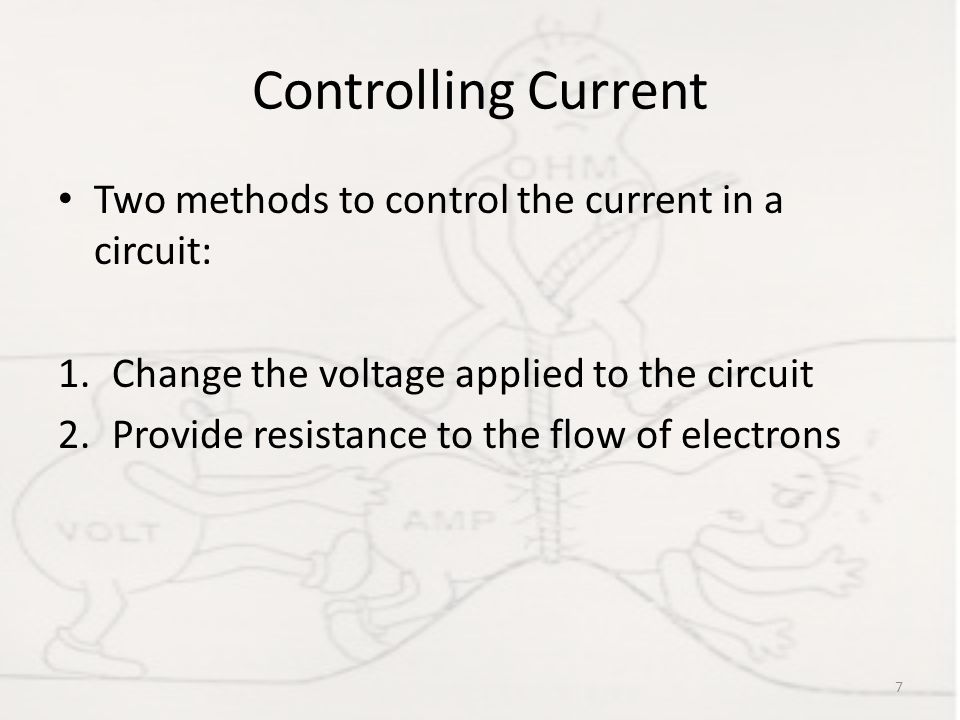 Controlling Current Two methods to control the current in a circuit: 1.Change the voltage applied to the circuit 2.Provide resistance to the flow of e