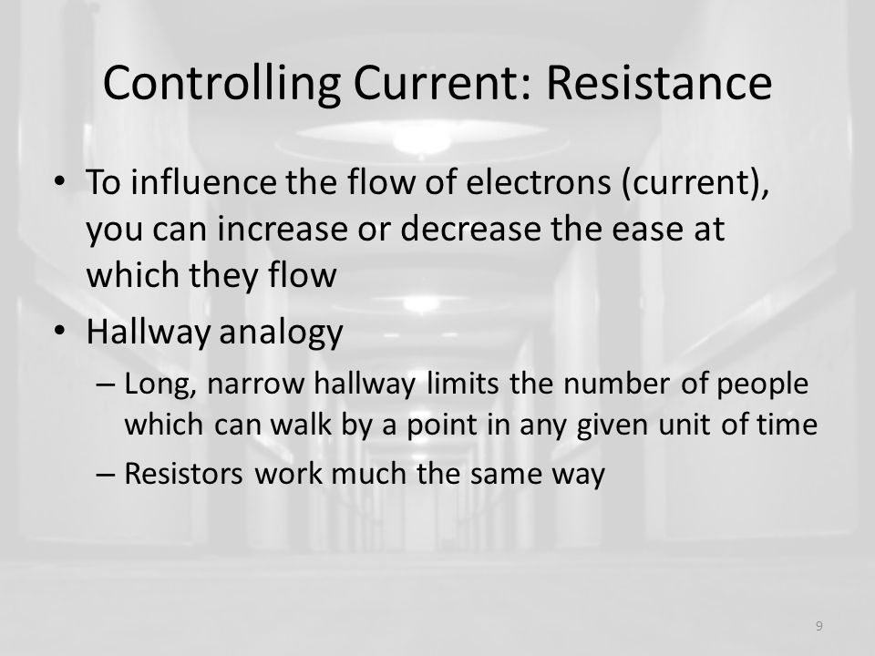 Controlling Current: Resistance To influence the flow of electrons (current), you can increase or decrease the ease at which they flow Hallway analogy