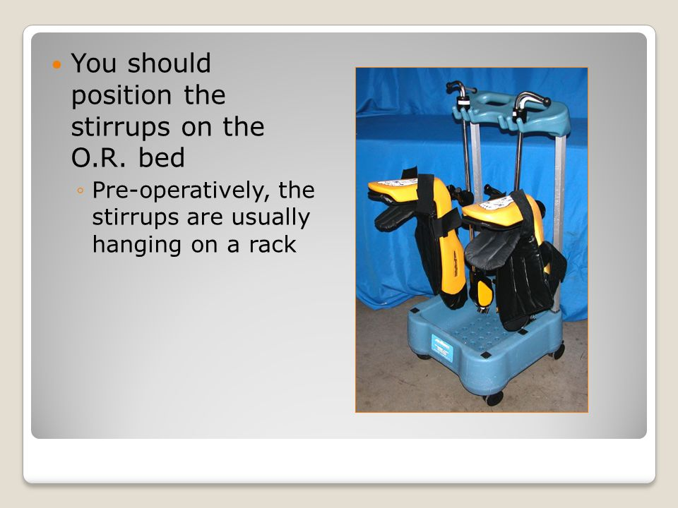 You should position the stirrups on the O.R.