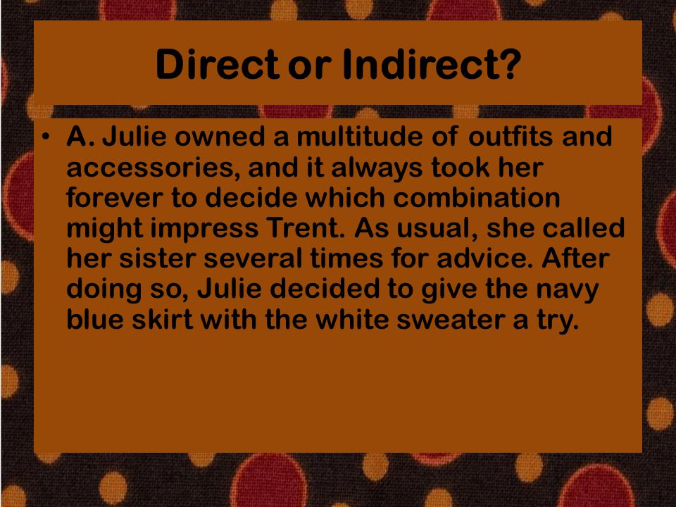 Direct or Indirect? A. Julie owned a multitude of outfits and accessories, and it always took her forever to decide which combination might impress Tr