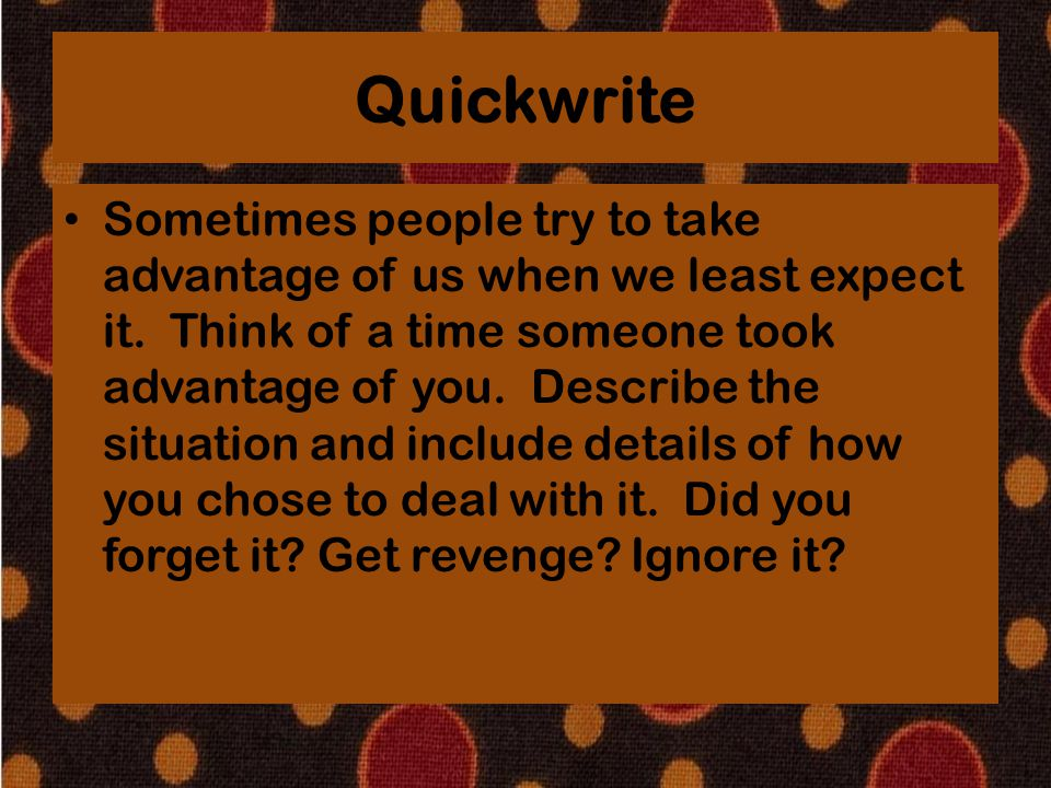 Quickwrite Sometimes people try to take advantage of us when we least expect it. Think of a time someone took advantage of you. Describe the situation