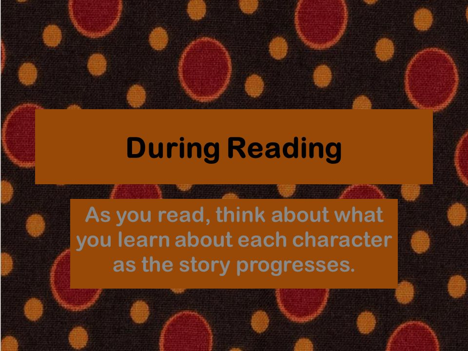 During Reading As you read, think about what you learn about each character as the story progresses.